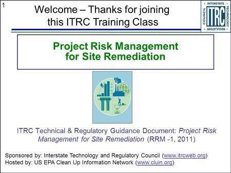 1 <strong>Project</strong> Risk <strong>Management</strong> for Site Remediation ITRC Technical & Regulatory Guidance Document: <strong>Project</strong> Risk <strong>Management</strong> for Site Remediation (RRM -1, 2011)