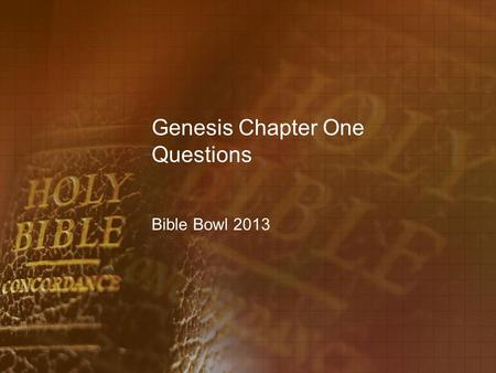 Genesis Chapter One Questions Bible Bowl 2013. Genesis 1:1 1.When did God create the heaven and the earth? A.in the fullness of time B.at the foreordained.