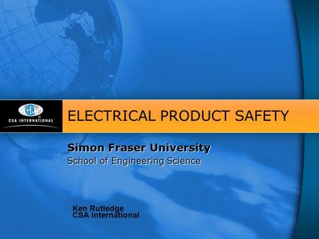 Simon Fraser University School of Engineering Science ELECTRICAL PRODUCT SAFETY Simon Fraser University School of Engineering Science Ken Rutledge CSA.