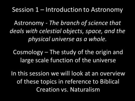 Session 1 – Introduction to Astronomy Astronomy - The branch of science that deals with celestial objects, space, and the physical universe as a whole.