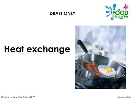 © Food – a fact of life 2009 Heat exchange Foundation DRAFT ONLY.
