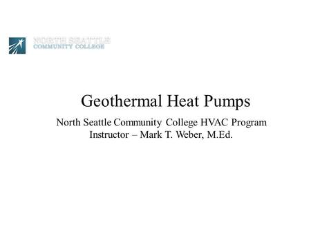 North Seattle Community College HVAC Program Instructor – Mark T. Weber, M.Ed. Geothermal Heat Pumps.