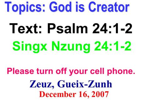 Topics: God is Creator Text: Psalm 24:1-2 Singx Nzung 24:1-2 Please turn off your cell phone. Zeuz, Gueix-Zunh December 16, 2007.