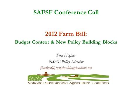 SAFSF Conference Call 2012 Farm Bill: Budget Context & New Policy Building Blocks Ferd Hoefner NSAC Policy Director