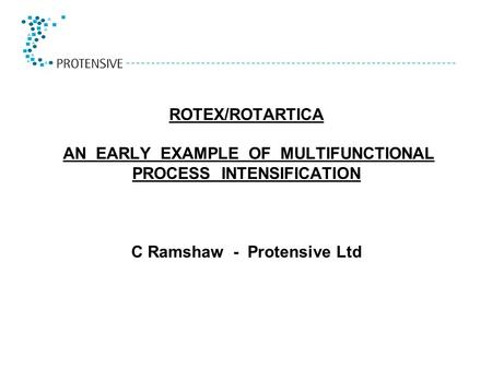 ROTEX/ROTARTICA AN EARLY EXAMPLE OF MULTIFUNCTIONAL PROCESS INTENSIFICATION C Ramshaw - Protensive Ltd.