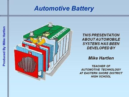 Produced By Mike Hartlen Automotive Battery THIS PRESENTATION ABOUT AUTOMOBILE SYSTEMS HAS BEEN DEVELOPED BY Mike Hartlen TEACHER OF AUTOMOTIVE TECHNOLOGY.