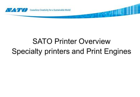 SATO Printer Overview Specialty printers and Print Engines.