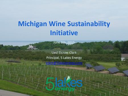 June 8th, 2015 Liesl Eichler Clark Principal, 5 Lakes Energy Michigan Wine Sustainability Initiative.
