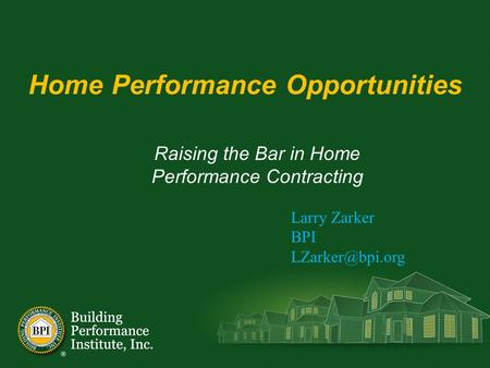 Home Performance Opportunities Raising the Bar in Home Performance Contracting Larry Zarker BPI