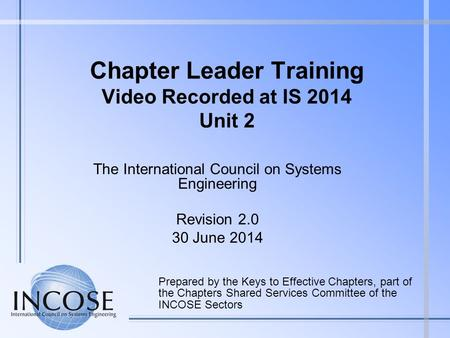 Chapter Leader Training Video Recorded at IS 2014 Unit 2 Prepared by the Keys to Effective Chapters, part of the Chapters Shared Services Committee of.
