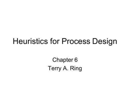 Heuristics for Process Design Chapter 6 Terry A. Ring.