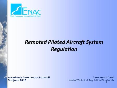 Accademia Aeronautica Pozzuoli 3rd june 2015 Alessandro Cardi Head of Technical Regulation Directorate Remoted Piloted Aircraft System Regulation 1.