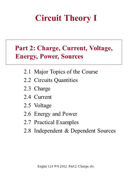 Enginr 124 WS 2002 Part 2: Charge, etc. <strong>Circuit</strong> Theory I Part 2: Charge, Current, Voltage, Energy, Power, Sources 2.1 Major Topics of the Course 2.2 <strong>Circuits</strong>.