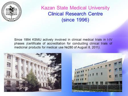 Since 1994 KSMU actively involved in clinical medical trials in I-IV phases (certificate of accreditation for conducting clinical trials of medicinal products.