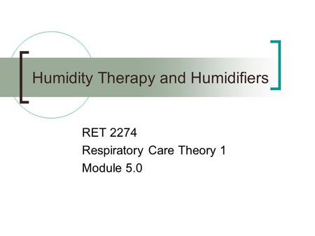 Humidity Therapy and Humidifiers RET 2274 Respiratory Care Theory 1 Module 5.0.