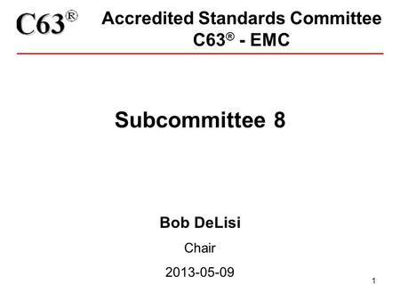 1 Accredited Standards Committee C63 ® - EMC Subcommittee 8 Bob DeLisi Chair 2013-05-09.
