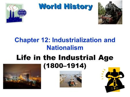 Life in the Industrial Age (1800–1914) World History Chapter 12: Industrialization <strong>and</strong> Nationalism.