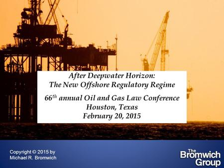 After Deepwater Horizon: The New Offshore Regulatory Regime 66 th annual Oil and Gas Law Conference Houston, Texas February 20, 2015 Copyright © 2015 by.