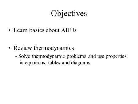 Objectives Learn basics about AHUs Review thermodynamics - Solve thermodynamic problems and use properties in equations, tables and diagrams.