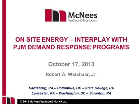 © 2013 McNees Wallace & Nurick LLC October 17, 2013 Robert A. Weishaar, Jr. ON SITE ENERGY – INTERPLAY WITH PJM DEMAND RESPONSE PROGRAMS Harrisburg, PA.
