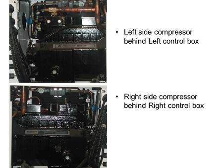 Left side compressor behind Left control box Right side compressor behind Right control box.