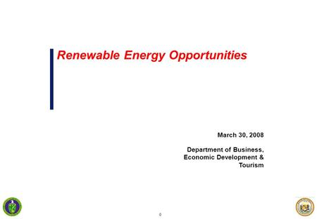 0 March 30, 2008 Department of Business, Economic Development & Tourism Renewable Energy Opportunities.