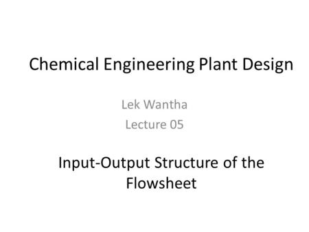 Chemical Engineering Plant Design Lek Wantha Lecture 05 Input-Output Structure of the Flowsheet.