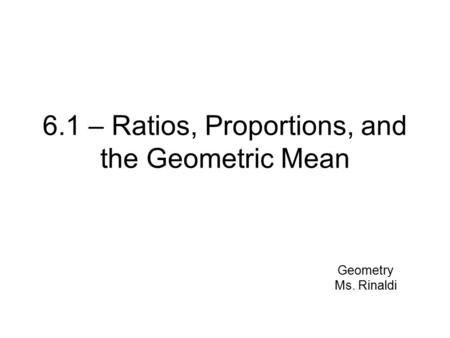 6.1 – Ratios, Proportions, and the Geometric Mean Geometry Ms. Rinaldi.