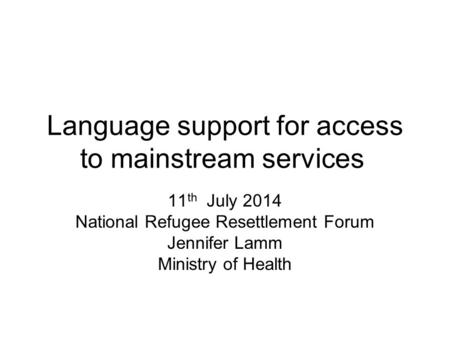 Language support for access to mainstream services 11 th July 2014 National Refugee Resettlement Forum Jennifer Lamm Ministry of Health.