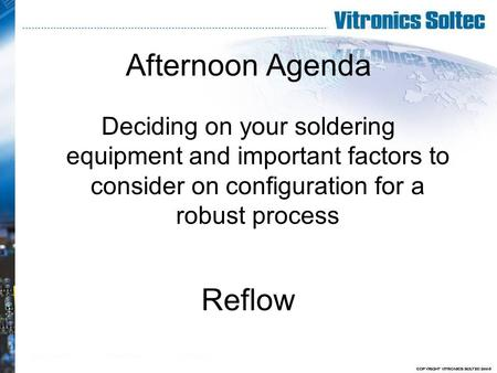 Afternoon Agenda Deciding on your soldering equipment and important factors to consider on configuration for a robust process Reflow.