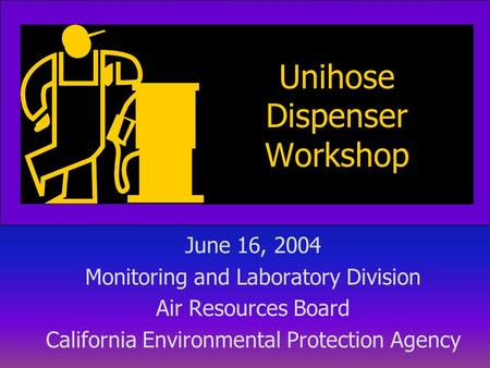 Unihose Dispenser Workshop June 16, 2004 Monitoring and Laboratory Division Air Resources Board California Environmental Protection Agency.