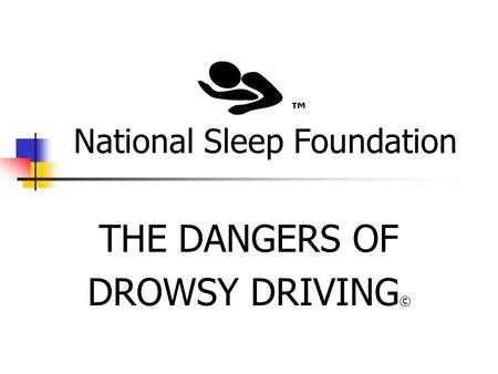 National Sleep Foundation THE DANGERS OF DROWSY DRIVING © ™