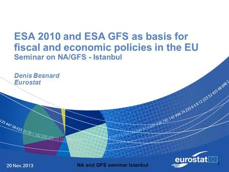 20 Nov. 2013 1 ESA 2010 and ESA GFS as basis for fiscal and economic policies in the EU Seminar on NA/GFS - Istanbul Denis Besnard Eurostat NA and GFS.