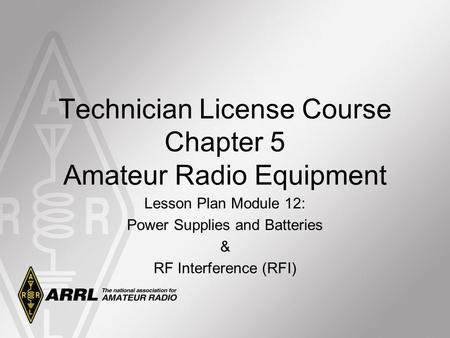 Technician License Course Chapter 5 Amateur Radio Equipment Lesson Plan Module 12: Power Supplies and Batteries & RF Interference (RFI)