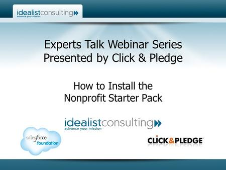 Experts Talk Webinar Series Presented by Click & Pledge How to Install the Nonprofit Starter Pack.