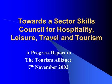 Towards a Sector Skills Council for Hospitality, Leisure, Travel and Tourism A Progress Report to The Tourism Alliance 7 th November 2002.