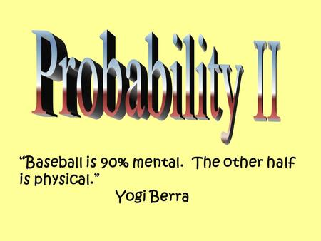 """Baseball is 90% mental. The other half is physical."" Yogi Berra."