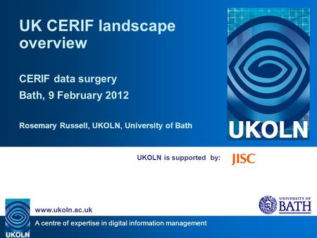 A centre of expertise in digital information management www.ukoln.ac.uk UKOLN is supported by: UK CERIF landscape overview CERIF data surgery Bath, 9 February.