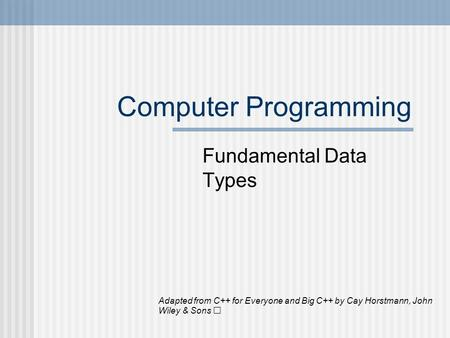 Computer Programming Fundamental Data Types Adapted from C++ for Everyone and Big C++ by Cay Horstmann, John Wiley & Sons.