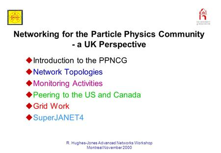 R. Hughes-Jones Advanced Networks Workshop Montreal November 2000 Networking for the Particle Physics Community - a UK Perspective uIntroduction to the.