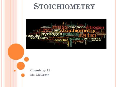 S TOICHIOMETRY Chemistry 11 Ms. McGrath. S TOICHIOMETRY The study of the quantities of reactants and products in a chemical reactions. ex. NaHCO 3 (s)