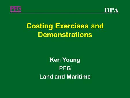 DPA Costing Exercises and Demonstrations Ken Young PFG Land and Maritime.