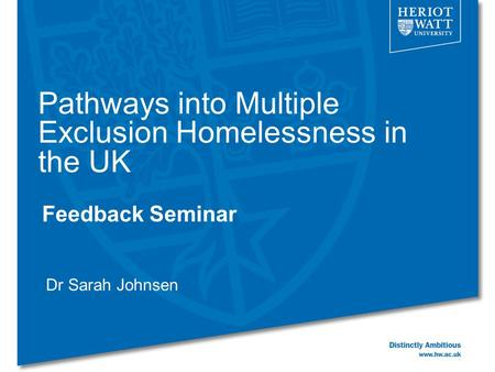 Pathways into Multiple Exclusion Homelessness in the UK Feedback Seminar Dr Sarah Johnsen.