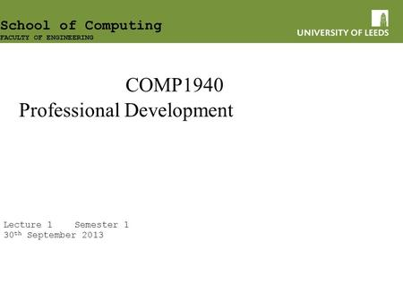 COMP1940 Professional Development Lecture 1 Semester 1 30 th September 2013 School of Computing FACULTY OF ENGINEERING.