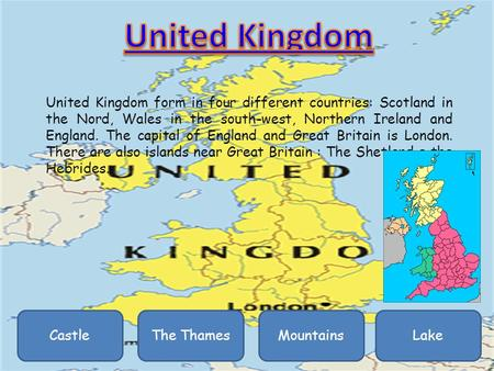 United Kingdom form in four different countries: Scotland in the Nord, Wales in the south-west, Northern Ireland and England. The capital of England and.
