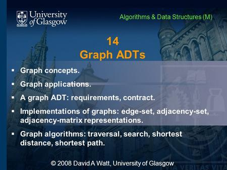 14 Graph ADTs  Graph concepts.  Graph applications.  A graph ADT: requirements, contract.  Implementations of graphs: edge-set, adjacency-set, adjacency-matrix.
