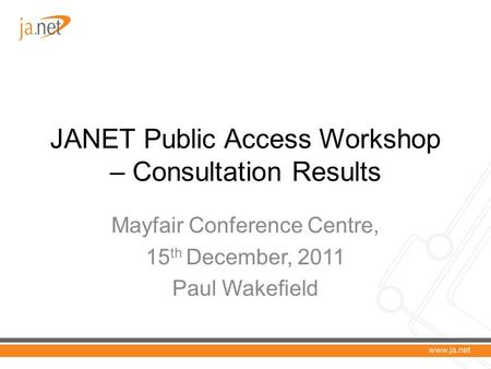 JANET Public Access Workshop – Consultation Results Mayfair Conference Centre, 15 th December, 2011 Paul Wakefield.