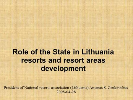 Role of the State in Lithuania resorts and resort areas development President of National resorts association (Lithuania) Antanas S. Zenkevičius 2008-04-28.