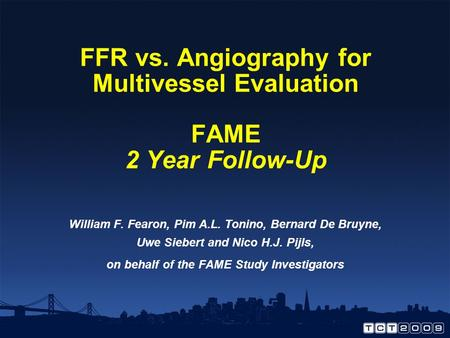 FFR vs. Angiography for Multivessel Evaluation FAME 2 Year Follow-Up William F. Fearon, Pim A.L. Tonino, Bernard De Bruyne, Uwe Siebert and Nico H.J. Pijls,