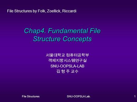 File StructuresSNU-OOPSLA Lab.1 Chap4. Fundamental File Structure Concepts 서울대학교 컴퓨터공학부 객체지향시스템연구실 SNU-OOPSLA-LAB 김 형 주 교수 File Structures by Folk, Zoellick,